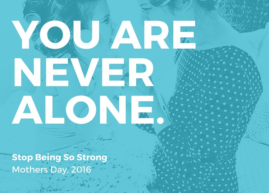 Stop Being So Strong – Mothers Day, 2016